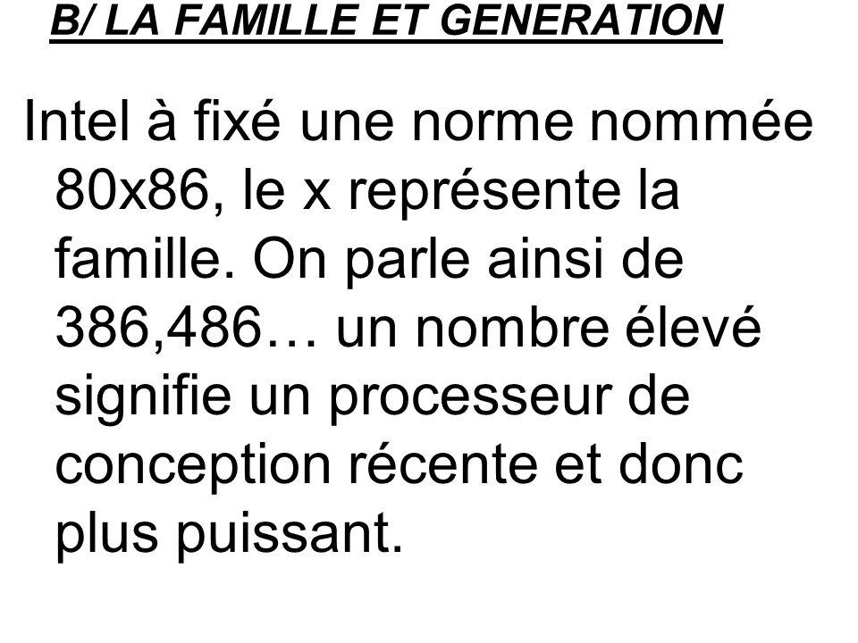 B/ LA FAMILLE ET GENERATION Intel à fixé une norme nommée 80x86, le x représente la famille. On parle ainsi de 386,486… un nombre élevé signifie un pr