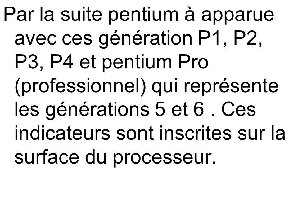 Par la suite pentium à apparue avec ces génération P1, P2, P3, P4 et pentium Pro (professionnel) qui représente les générations 5 et 6. Ces indicateur