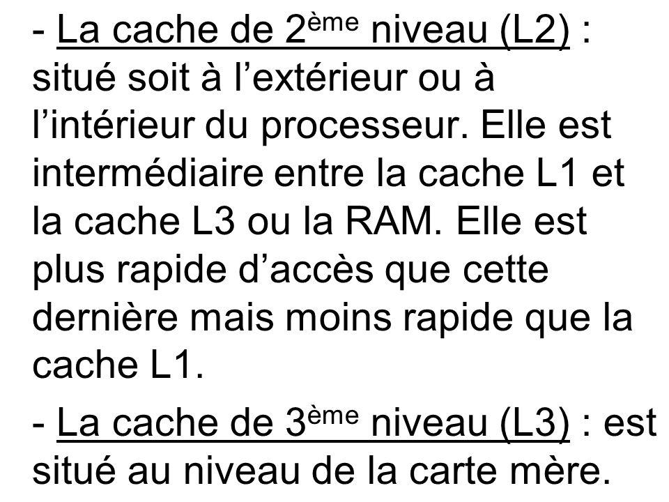 - La cache de 2 ème niveau (L2) : situé soit à lextérieur ou à lintérieur du processeur. Elle est intermédiaire entre la cache L1 et la cache L3 ou la