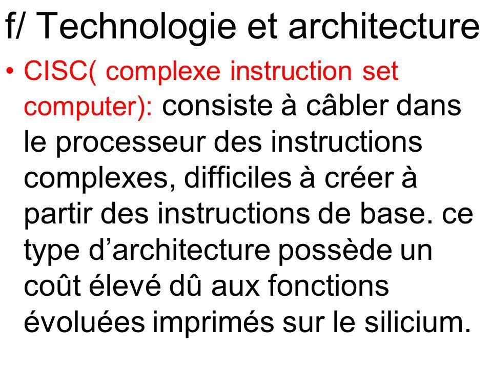 f/ Technologie et architecture CISC( complexe instruction set computer): consiste à câbler dans le processeur des instructions complexes, difficiles à