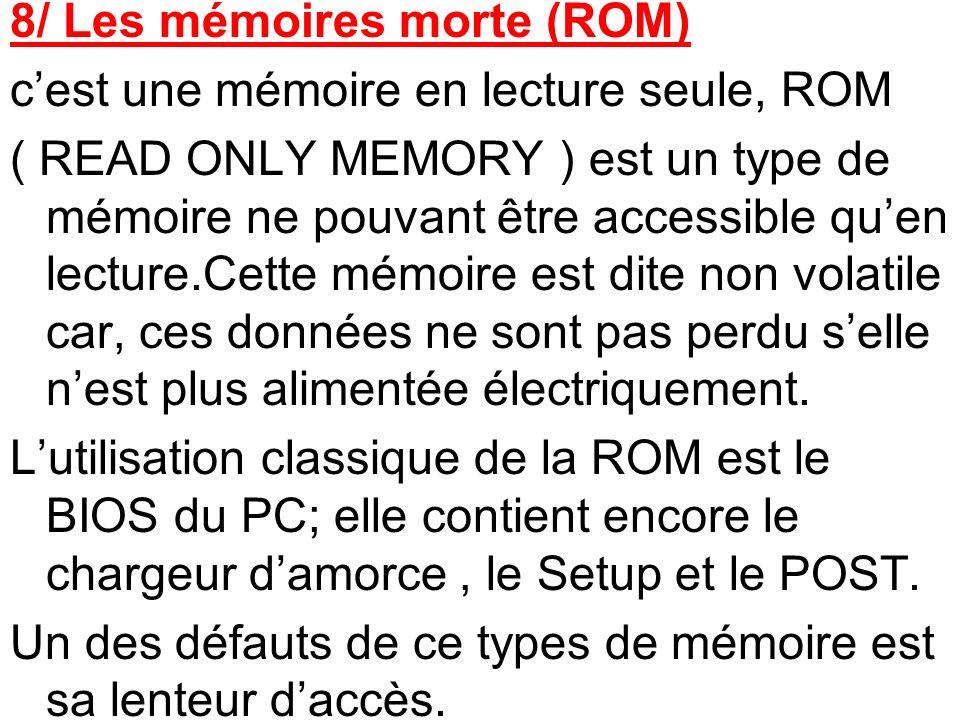 8/ Les mémoires morte (ROM) cest une mémoire en lecture seule, ROM ( READ ONLY MEMORY ) est un type de mémoire ne pouvant être accessible quen lecture