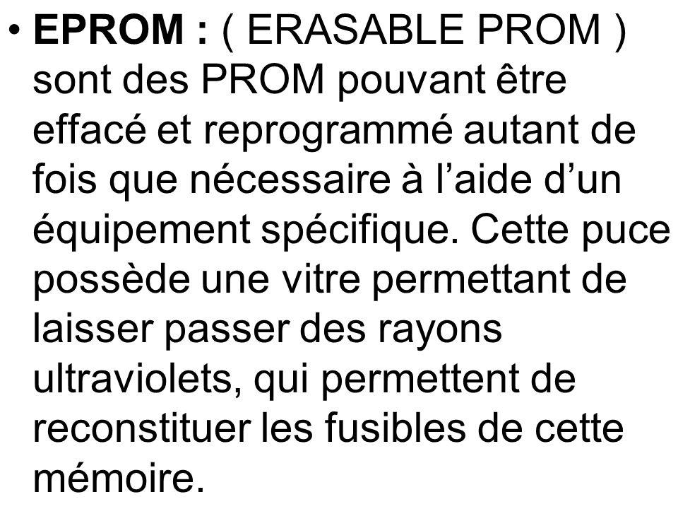 EPROM : ( ERASABLE PROM ) sont des PROM pouvant être effacé et reprogrammé autant de fois que nécessaire à laide dun équipement spécifique. Cette puce