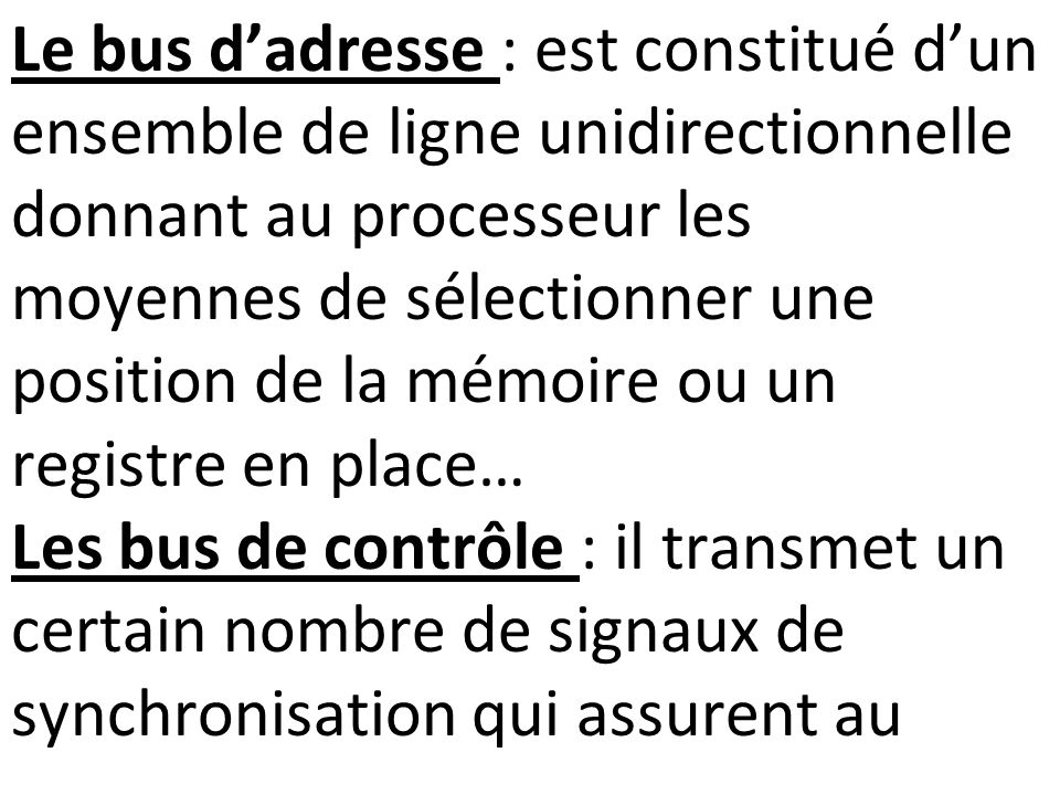 Le bus dadresse : est constitué dun ensemble de ligne unidirectionnelle donnant au processeur les moyennes de sélectionner une position de la mémoire