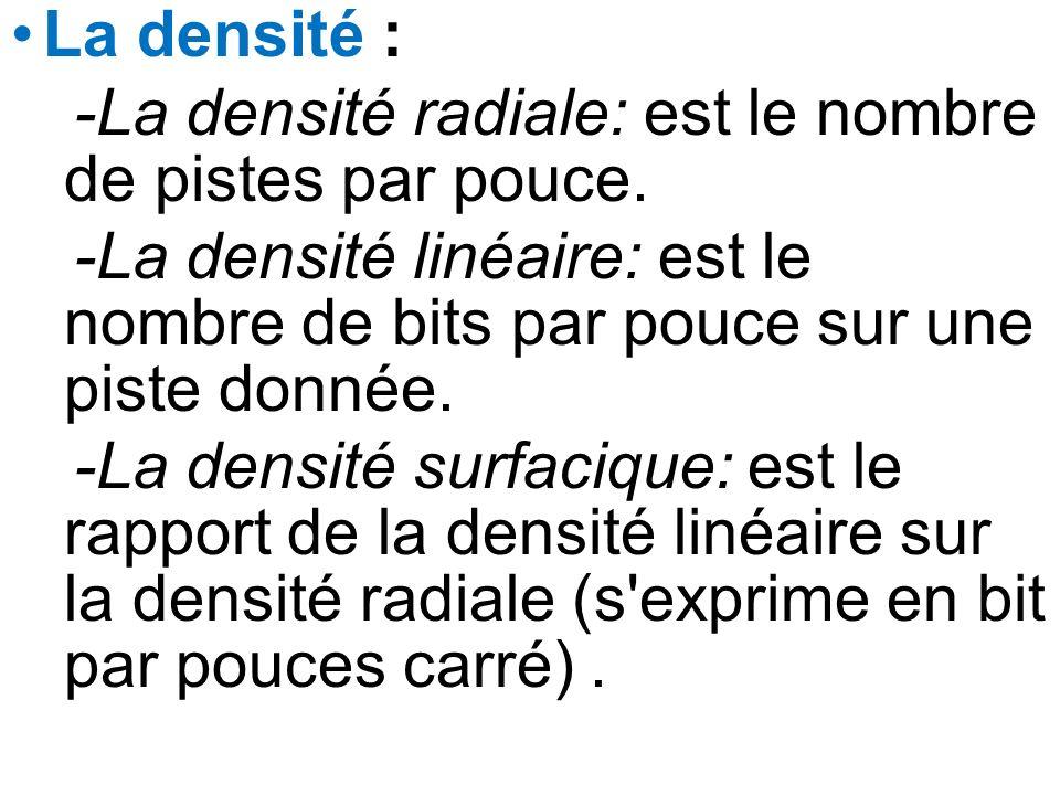 La densité : -La densité radiale: est le nombre de pistes par pouce. -La densité linéaire: est le nombre de bits par pouce sur une piste donnée. -La d