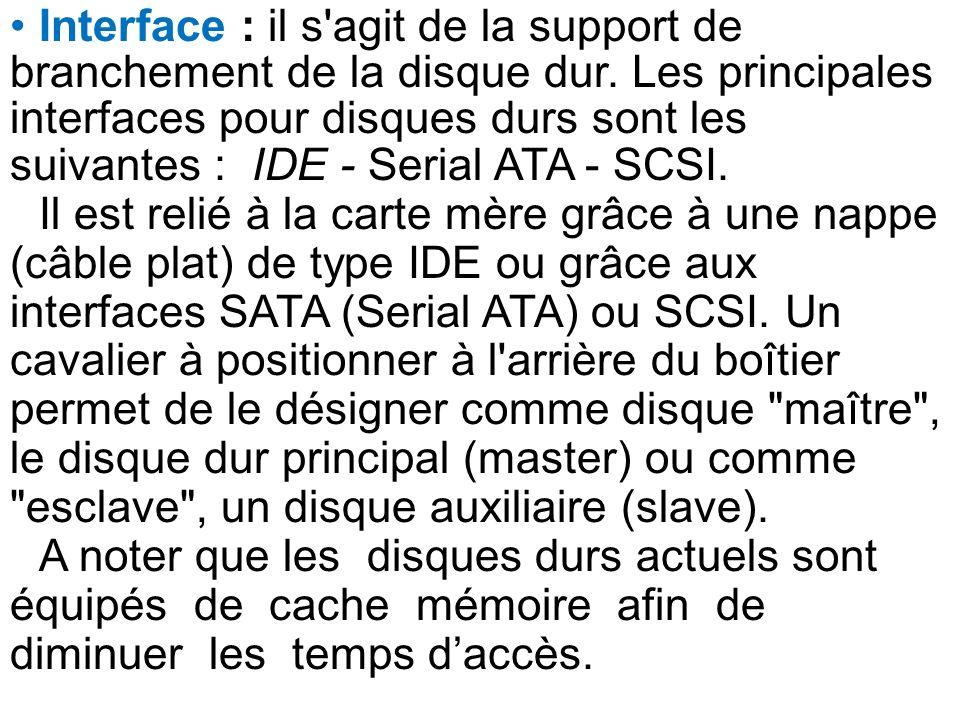 Interface : il s'agit de la support de branchement de la disque dur. Les principales interfaces pour disques durs sont les suivantes : IDE - Serial AT