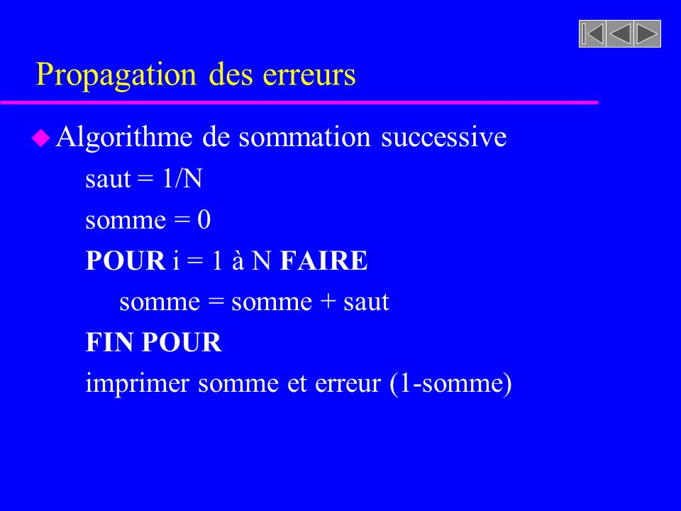 Propagation des erreurs u Algorithme de sommation successive saut = 1/N somme = 0 POUR i = 1 à N FAIRE somme = somme + saut FIN POUR imprimer somme et