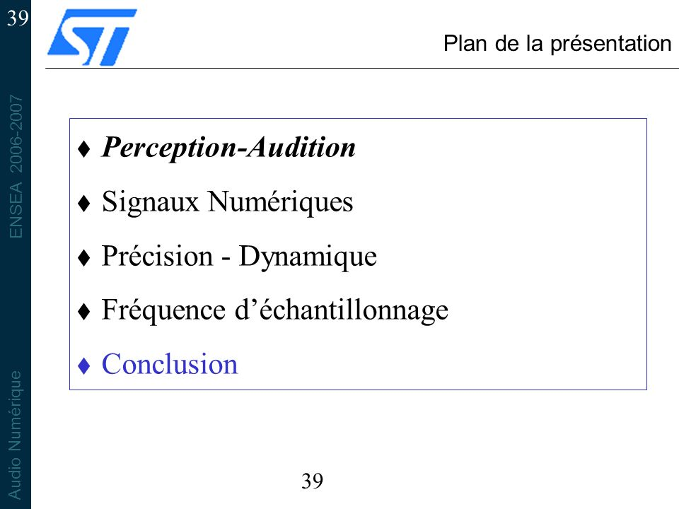 ENSEA 2006-2007 Audio Numérique 39 Plan de la présentation t Perception-Audition t Signaux Numériques t Précision - Dynamique t Fréquence déchantillonnage t Conclusion 39
