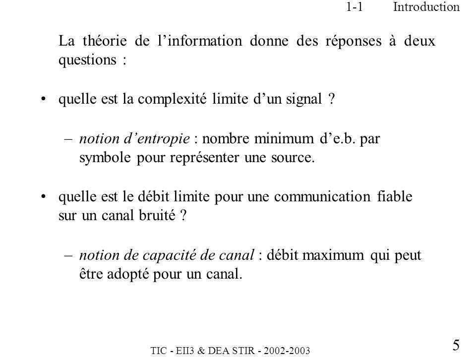 TIC - EII3 & DEA STIR - 2002-2003 5 1-1Introduction La théorie de linformation donne des réponses à deux questions : quelle est la complexité limite d