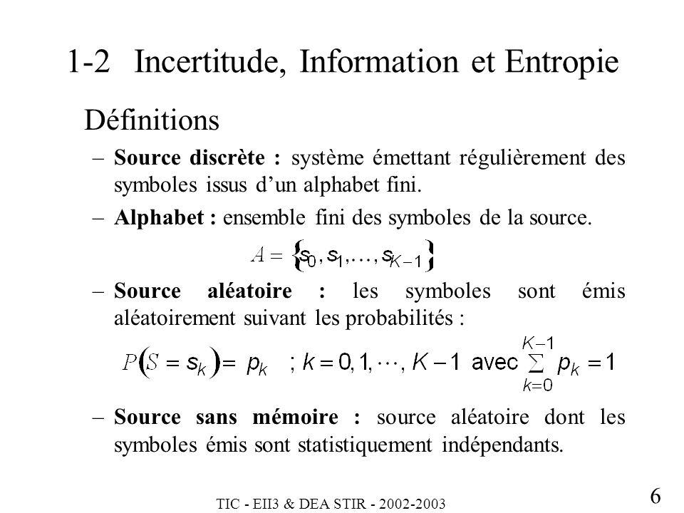 TIC - EII3 & DEA STIR - 2002-2003 6 1-2Incertitude, Information et Entropie Définitions –Source discrète : système émettant régulièrement des symboles