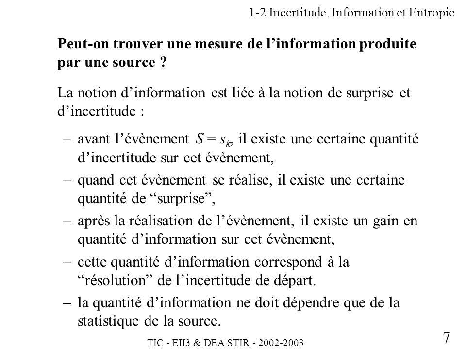 TIC - EII3 & DEA STIR - 2002-2003 7 1-2 Incertitude, Information et Entropie Peut-on trouver une mesure de linformation produite par une source ? La n