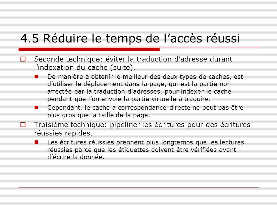 4.5 Réduire le temps de laccès réussi Seconde technique: éviter la traduction dadresse durant lindexation du cache (suite). De manière à obtenir le me