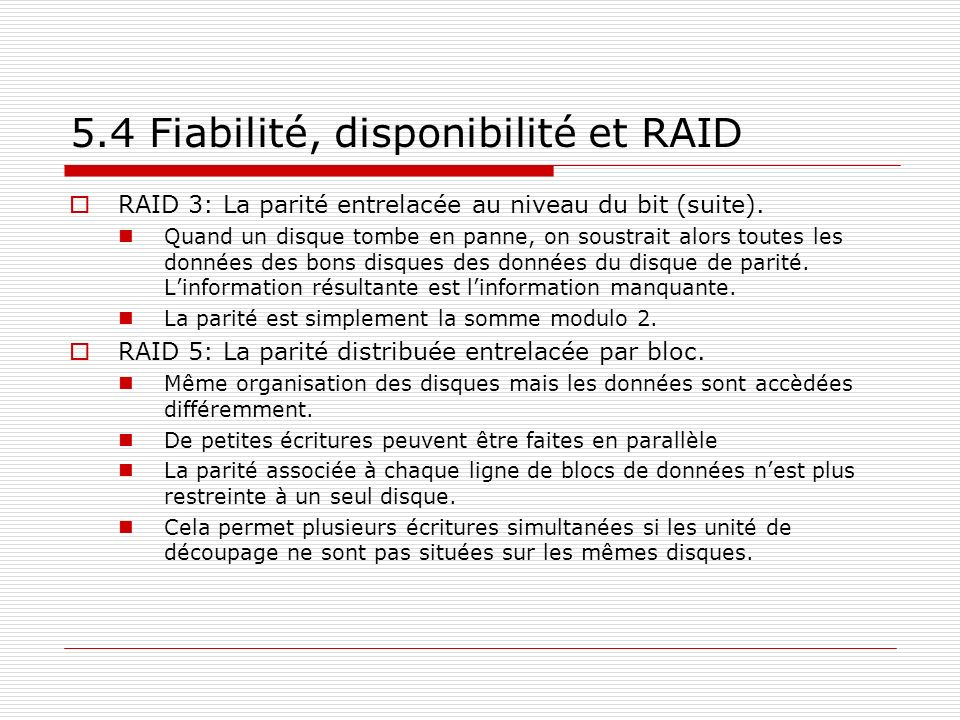 5.4 Fiabilité, disponibilité et RAID RAID 3: La parité entrelacée au niveau du bit (suite). Quand un disque tombe en panne, on soustrait alors toutes