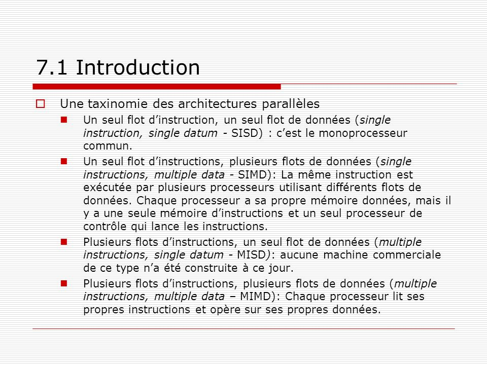 7.1 Introduction Une taxinomie des architectures parallèles Un seul flot dinstruction, un seul flot de données (single instruction, single datum - SIS