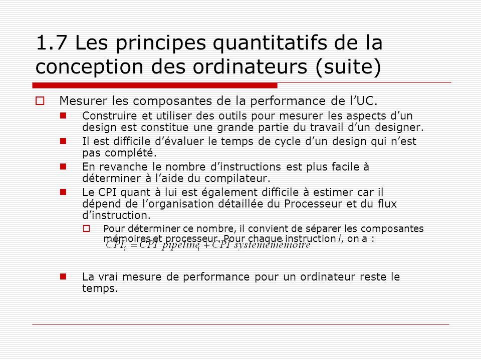 1.7 Les principes quantitatifs de la conception des ordinateurs (suite) Mesurer les composantes de la performance de lUC. Construire et utiliser des o