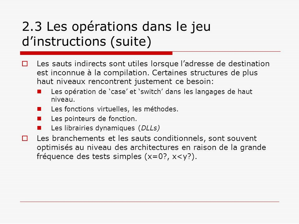 2.3 Les opérations dans le jeu dinstructions (suite) Les sauts indirects sont utiles lorsque ladresse de destination est inconnue à la compilation. Ce