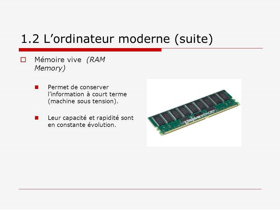 1.2 Lordinateur moderne (suite) Mémoire vive (RAM Memory) Permet de conserver linformation à court terme (machine sous tension). Leur capacité et rapi