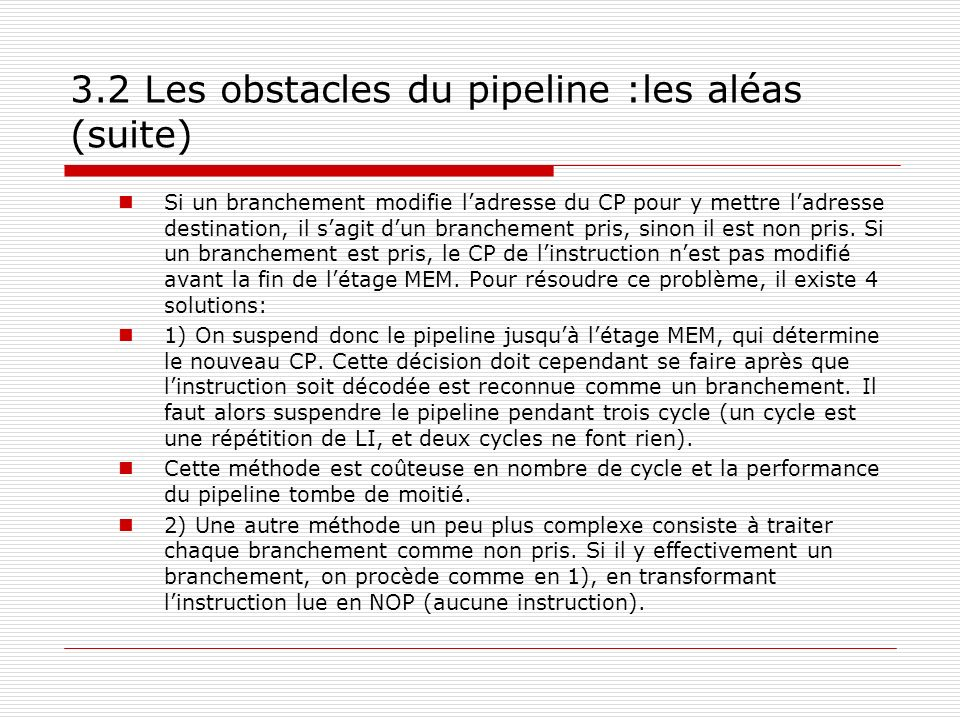 3.2 Les obstacles du pipeline :les aléas (suite) Si un branchement modifie ladresse du CP pour y mettre ladresse destination, il sagit dun branchement