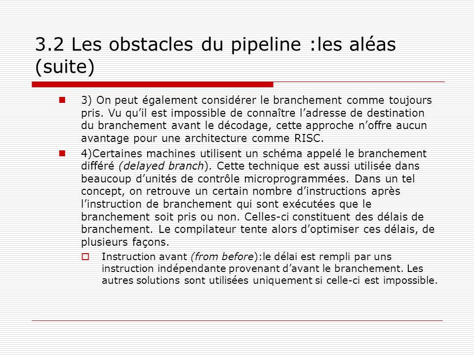 3.2 Les obstacles du pipeline :les aléas (suite) 3) On peut également considérer le branchement comme toujours pris. Vu quil est impossible de connaît