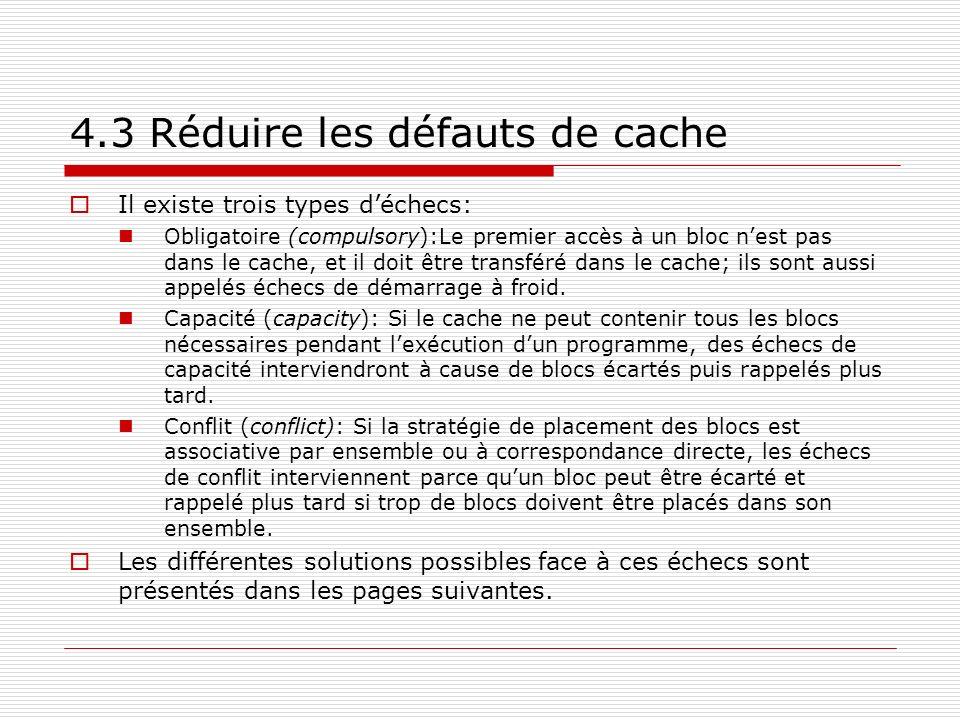 4.3 Réduire les défauts de cache Il existe trois types déchecs: Obligatoire (compulsory):Le premier accès à un bloc nest pas dans le cache, et il doit