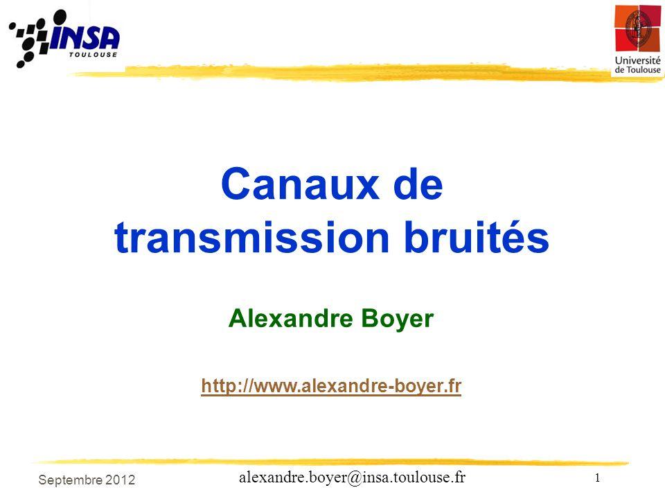 1 alexandre.boyer@insa.toulouse.fr Septembre 2012 Canaux de transmission bruités Alexandre Boyer http://www.alexandre-boyer.fr