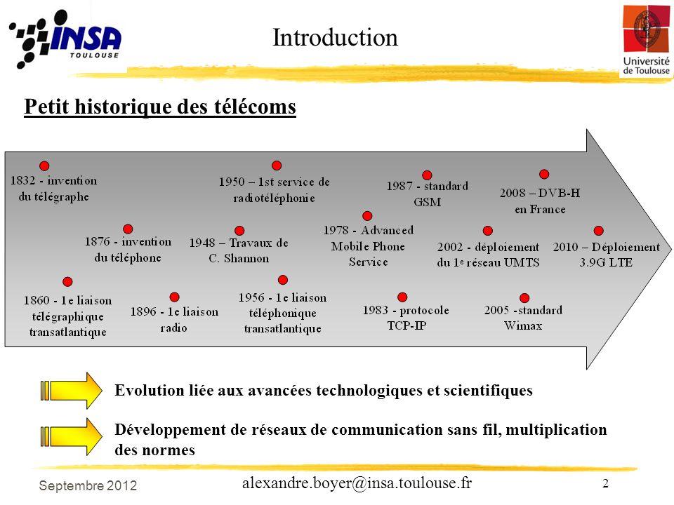 2 alexandre.boyer@insa.toulouse.fr Introduction Petit historique des télécoms Evolution liée aux avancées technologiques et scientifiques Développement de réseaux de communication sans fil, multiplication des normes Septembre 2012