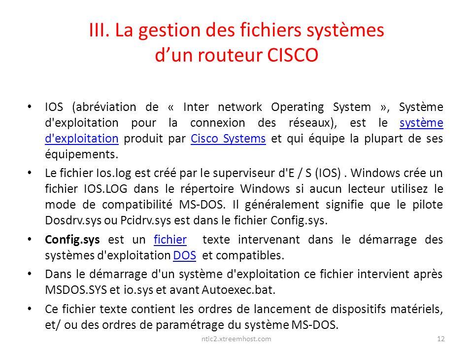 ntic2.xtreemhost.com III. La gestion des fichiers systèmes dun routeur CISCO IOS (abréviation de « Inter network Operating System », Système d'exploit