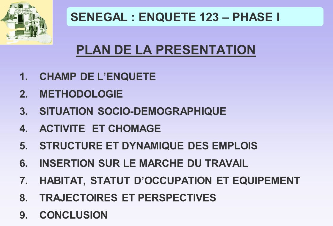 SENEGAL : ENQUETE 123 – PHASE I PLAN DE LA PRESENTATION 1.CHAMP DE LENQUETE 2.METHODOLOGIE 3.SITUATION SOCIO-DEMOGRAPHIQUE 4.ACTIVITE ET CHOMAGE 5.STRUCTURE ET DYNAMIQUE DES EMPLOIS 6.INSERTION SUR LE MARCHE DU TRAVAIL 7.HABITAT, STATUT DOCCUPATION ET EQUIPEMENT 8.TRAJECTOIRES ET PERSPECTIVES 9.CONCLUSION