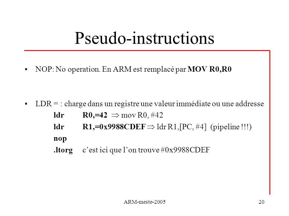 ARM-meste-200520 Pseudo-instructions NOP: No operation. En ARM est remplacé par MOV R0,R0 LDR = : charge dans un registre une valeur immédiate ou une