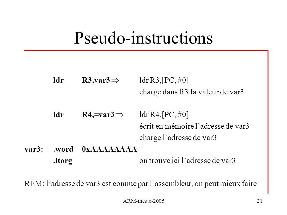 ARM-meste-200521 Pseudo-instructions ldrR3,var3 ldr R3,[PC, #0] charge dans R3 la valeur de var3 ldrR4,=var3 ldr R4,[PC, #0] écrit en mémoire ladresse