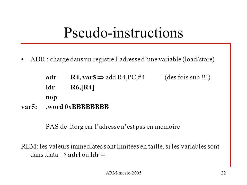ARM-meste-200522 Pseudo-instructions ADR : charge dans un registre ladresse dune variable (load/store) adrR4, var5 add R4,PC,#4 (des fois sub !!!) ldr