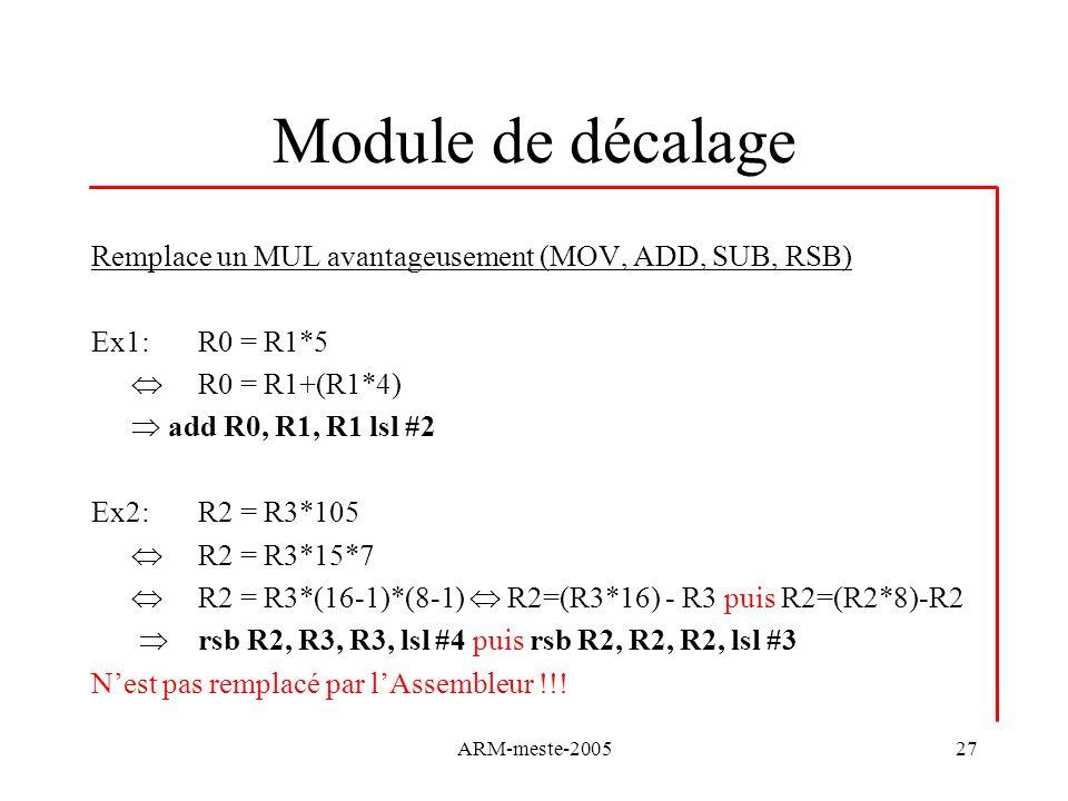 ARM-meste-200527 Module de décalage Remplace un MUL avantageusement (MOV, ADD, SUB, RSB) Ex1: R0 = R1*5 R0 = R1+(R1*4) add R0, R1, R1 lsl #2 Ex2:R2 = R3*105 R2 = R3*15*7 R2 = R3*(16-1)*(8-1) R2=(R3*16) - R3 puis R2=(R2*8)-R2 rsb R2, R3, R3, lsl #4 puis rsb R2, R2, R2, lsl #3 Nest pas remplacé par lAssembleur !!!