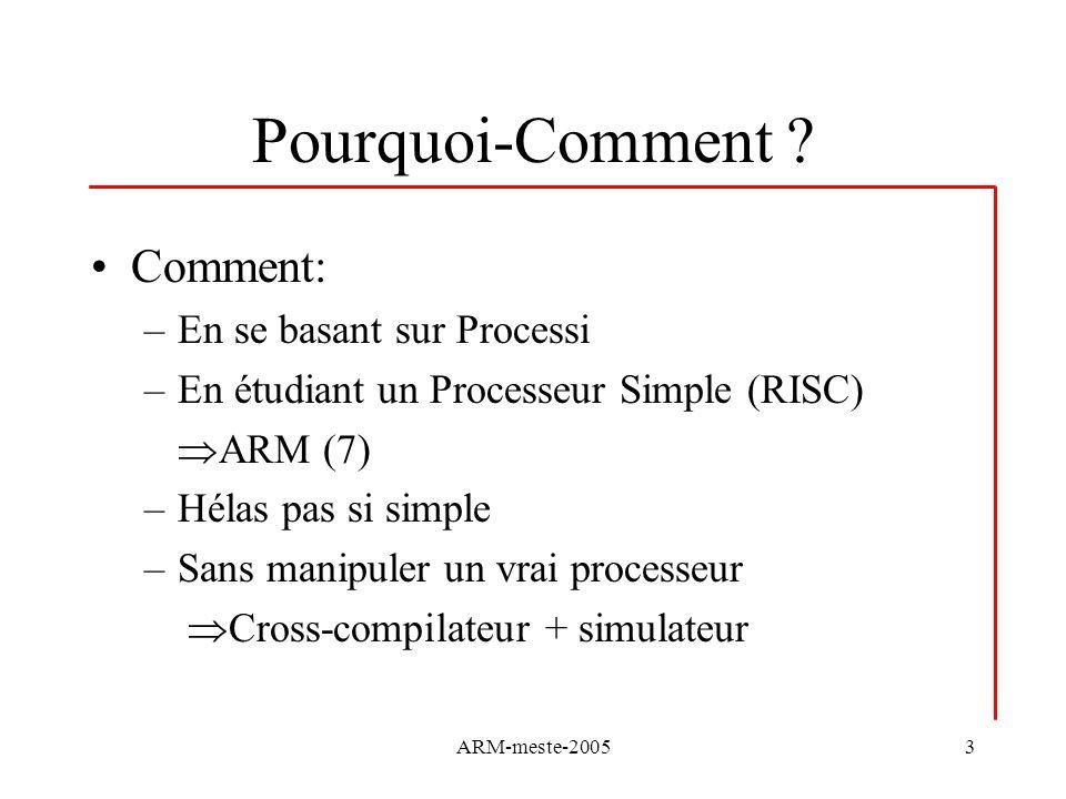 ARM-meste-20053 Pourquoi-Comment ? Comment: –En se basant sur Processi –En étudiant un Processeur Simple (RISC) ARM (7) –Hélas pas si simple –Sans man
