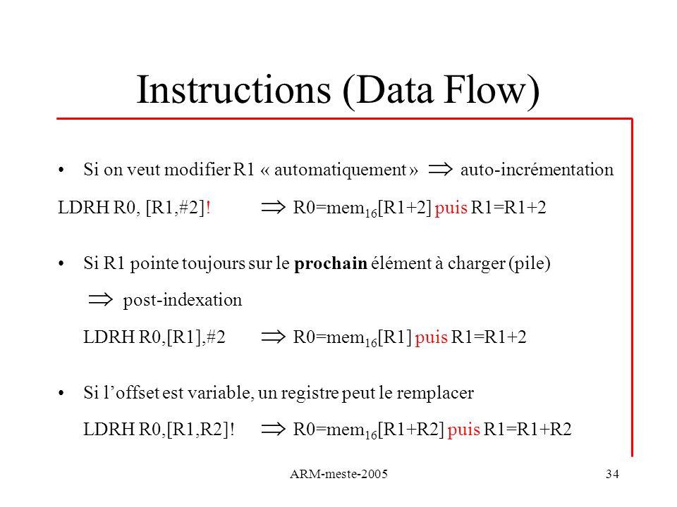 ARM-meste-200534 Instructions (Data Flow) Si on veut modifier R1 « automatiquement » auto-incrémentation LDRH R0, [R1,#2]! R0=mem 16 [R1+2] puis R1=R1