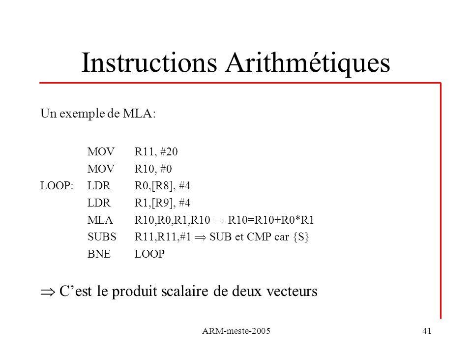 ARM-meste-200541 Instructions Arithmétiques Un exemple de MLA: MOVR11, #20 MOVR10, #0 LOOP:LDRR0,[R8], #4 LDRR1,[R9], #4 MLAR10,R0,R1,R10 R10=R10+R0*R