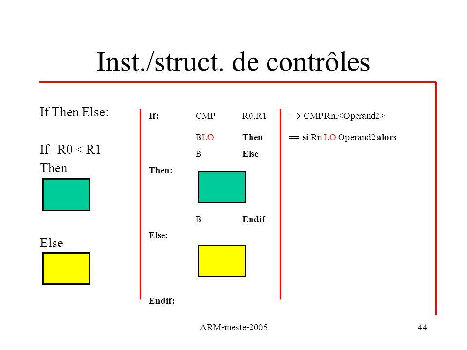 ARM-meste-200544 If:CMP R0,R1 CMP Rn, BLO Then si Rn LO Operand2 alors BElse Then: BEndif Else: Endif: Inst./struct. de contrôles If Then Else: If R0