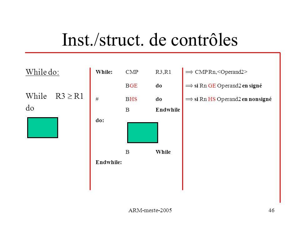 ARM-meste-200546 Inst./struct. de contrôles While do: While R3 R1 do While:CMP R3,R1 CMP Rn, BGE do si Rn GE Operand2 en signé #BHS do si Rn HS Operan