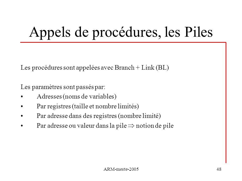 ARM-meste-200548 Appels de procédures, les Piles Les procédures sont appelées avec Branch + Link (BL) Les paramètres sont passés par: Adresses (noms d