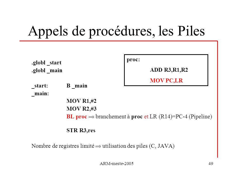 ARM-meste-200549 Appels de procédures, les Piles.globl _start.globl _main _start: B _main _main: MOV R1,#2 MOV R2,#3 BL proc branchement à proc et LR