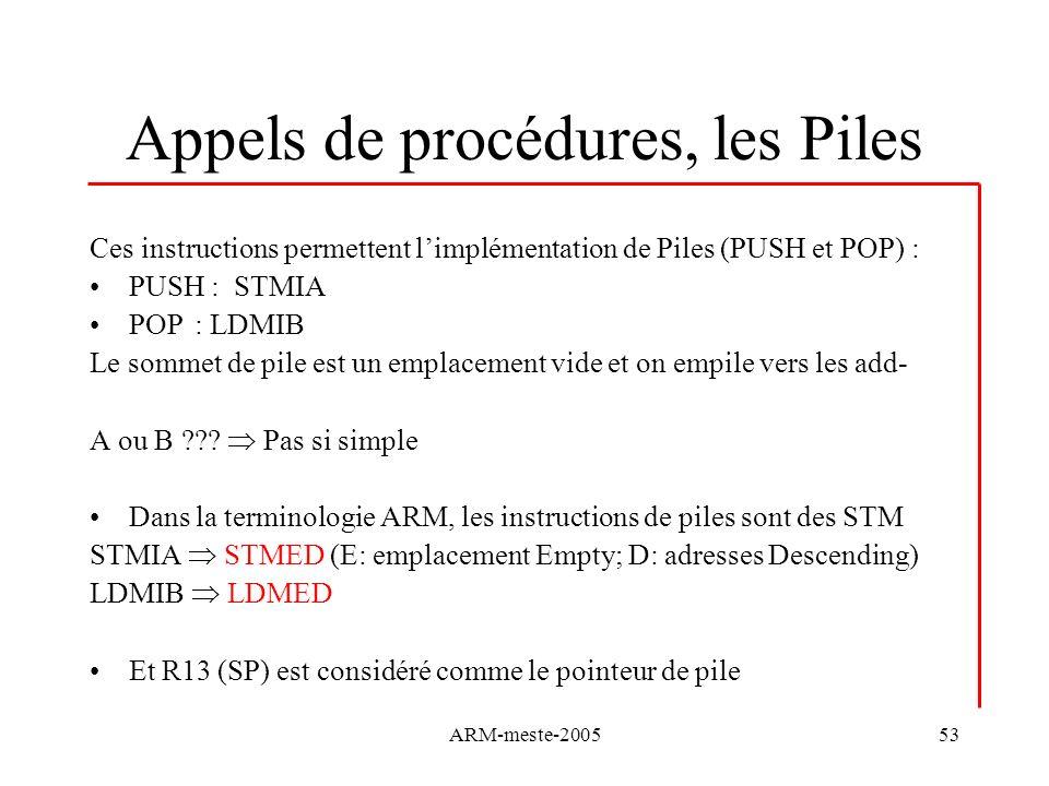 ARM-meste-200553 Appels de procédures, les Piles Ces instructions permettent limplémentation de Piles (PUSH et POP) : PUSH : STMIA POP: LDMIB Le somme