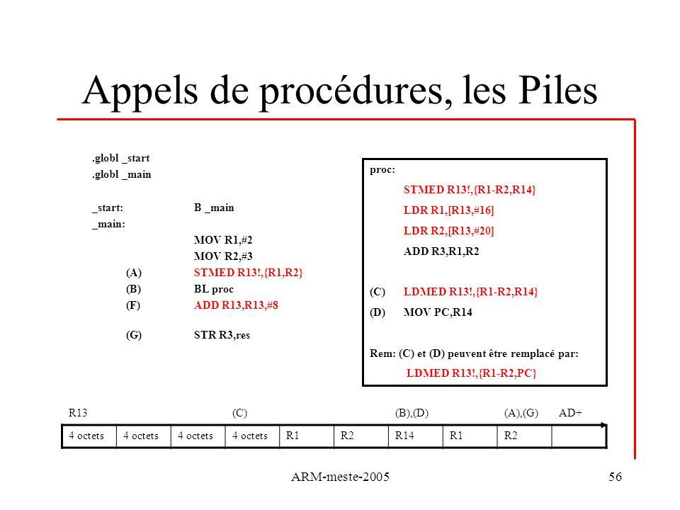 ARM-meste-200556 Appels de procédures, les Piles.globl _start.globl _main _start: B _main _main: MOV R1,#2 MOV R2,#3 (A)STMED R13!,{R1,R2} (B)BL proc