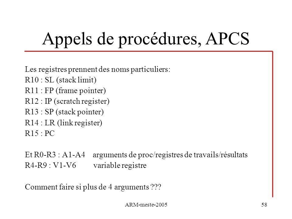 ARM-meste-200558 Appels de procédures, APCS Les registres prennent des noms particuliers: R10 : SL (stack limit) R11 : FP (frame pointer) R12 : IP (sc
