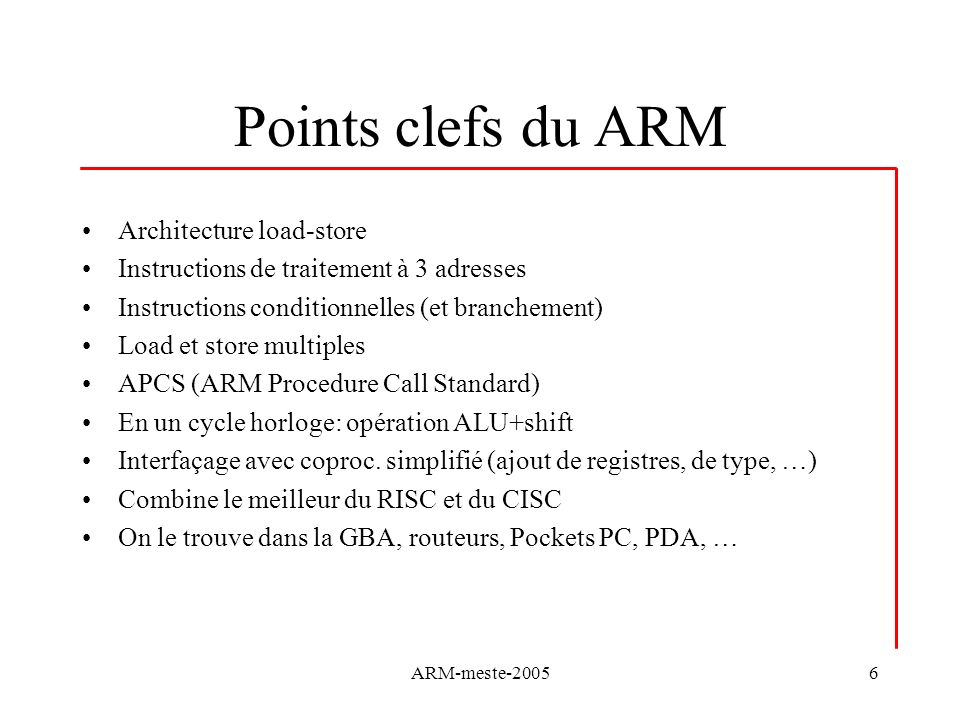 ARM-meste-20056 Points clefs du ARM Architecture load-store Instructions de traitement à 3 adresses Instructions conditionnelles (et branchement) Load