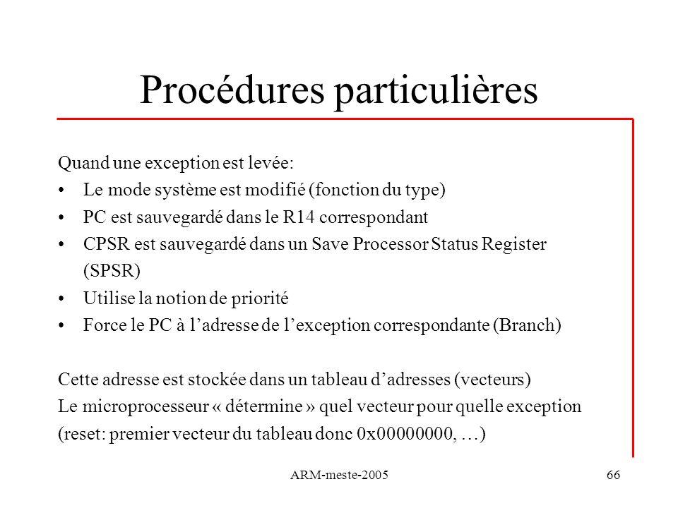 ARM-meste-200566 Procédures particulières Quand une exception est levée: Le mode système est modifié (fonction du type) PC est sauvegardé dans le R14