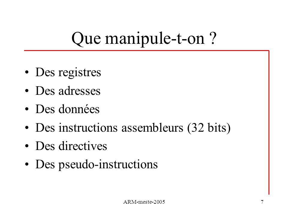 ARM-meste-20057 Que manipule-t-on ? Des registres Des adresses Des données Des instructions assembleurs (32 bits) Des directives Des pseudo-instructio
