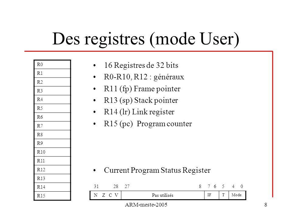 ARM-meste-20058 Des registres (mode User) 16 Registres de 32 bits R0-R10, R12 : généraux R11 (fp) Frame pointer R13 (sp) Stack pointer R14 (lr) Link register R15 (pc) Program counter Current Program Status Register R0 R1 R2 R3 R4 R5 R6 R7 R8 R9 R10 R11 R12 R13 R14 R15 31 2827 87 654 0 N Z C VPas utilisés IFTMode