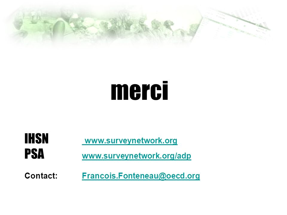 merci IHSN www.surveynetwork.org PSA www.surveynetwork.org/adp Contact: Francois.Fonteneau@oecd.org www.surveynetwork.org www.surveynetwork.org/adpFra