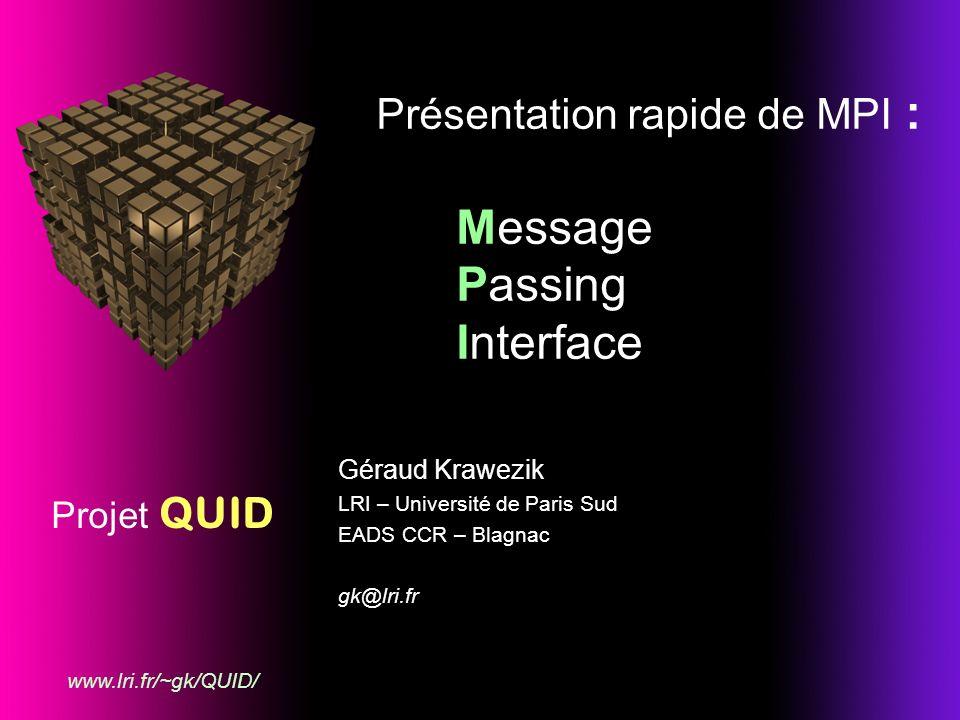 Projet QUID www.lri.fr/~gk/QUID/ Présentation rapide de MPI : Message Passing Interface Géraud Krawezik LRI – Université de Paris Sud EADS CCR – Blagnac gk@lri.fr