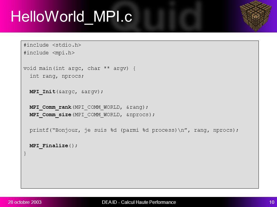 DEA ID - Calcul Haute Performance1028 octobre 2003 HelloWorld_MPI.c #include void main(int argc, char ** argv) { int rang, nprocs; MPI_Init(&argc, &argv); MPI_Comm_rank(MPI_COMM_WORLD, &rang); MPI_Comm_size(MPI_COMM_WORLD, &nprocs); printf(Bonjour, je suis %d (parmi %d process)\n, rang, nprocs); MPI_Finalize(); }