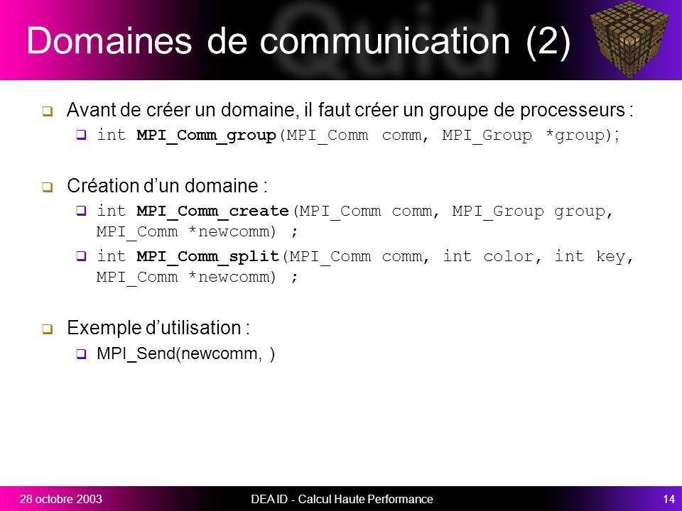 DEA ID - Calcul Haute Performance1428 octobre 2003 Domaines de communication (2) Avant de créer un domaine, il faut créer un groupe de processeurs : int MPI_Comm_group(MPI_Comm comm, MPI_Group *group) ; Création dun domaine : int MPI_Comm_create(MPI_Comm comm, MPI_Group group, MPI_Comm *newcomm) ; int MPI_Comm_split(MPI_Comm comm, int color, int key, MPI_Comm *newcomm) ; Exemple dutilisation : MPI_Send(newcomm, )