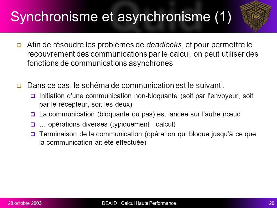 DEA ID - Calcul Haute Performance2028 octobre 2003 Synchronisme et asynchronisme (1) Afin de résoudre les problèmes de deadlocks, et pour permettre le recouvrement des communications par le calcul, on peut utiliser des fonctions de communications asynchrones Dans ce cas, le schéma de communication est le suivant : Initiation dune communication non-bloquante (soit par lenvoyeur, soit par le récepteur, soit les deux) La communication (bloquante ou pas) est lancée sur lautre nœud … opérations diverses (typiquement : calcul) Terminaison de la communication (opération qui bloque jusquà ce que la communication ait été effectuée)